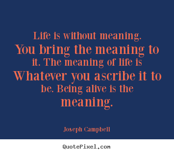 Life is without meaning. you bring the meaning to it. the.. Joseph Campbell popular life quotes