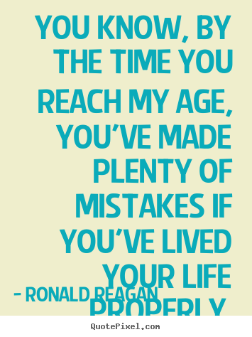 Quotes about life - You know, by the time you reach my age, you've made plenty..