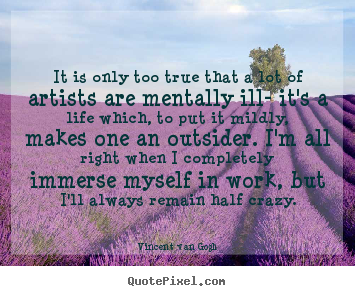 Sayings about life - It is only too true that a lot of artists are mentally..