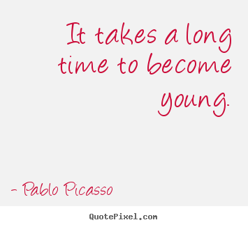Life quote - It takes a long time to become young.