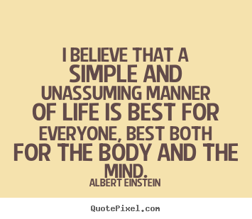I believe that a simple and unassuming manner.. Albert Einstein good life quote