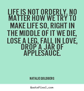 Life is not orderly. no matter how we try to make life so, right in.. Natalie Goldberg best life quote