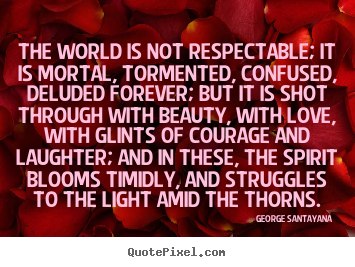 Quote about life - The world is not respectable; it is mortal, tormented,..