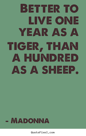 Quotes about life - Better to live one year as a tiger, than a hundred..