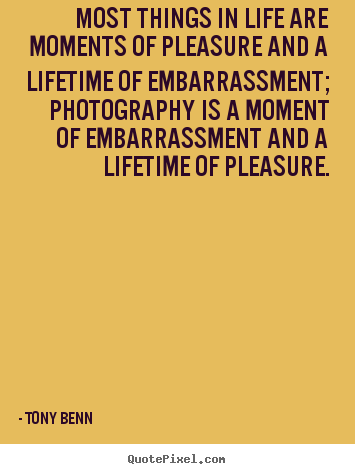 Most things in life are moments of pleasure and a lifetime of.. Tony Benn good life quotes