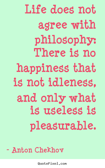 Life does not agree with philosophy: there is no.. Anton Chekhov top life quotes