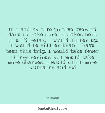 If i had my life to live over: i'd dare to make.. Unknown good life quote