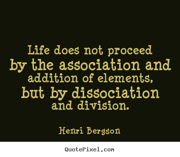 Henri Bergson picture quotes - Life does not proceed by the association and addition of.. - Life quotes