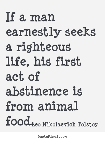 Life quotes - If a man earnestly seeks a righteous life, his first act of abstinence..