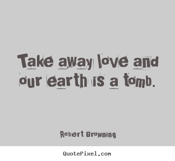 Diy pictures sayings about life - Take away love and our earth is a tomb.