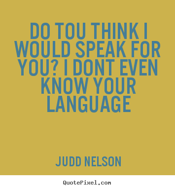 Life quotes - Do tou think i would speak for you? i dont even know your language