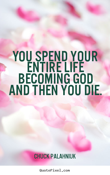 Chuck Palahniuk picture quote - You spend your entire life becoming god and.. - Life quote