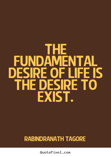 Diy picture quotes about life - The fundamental desire of life is the desire to exist.