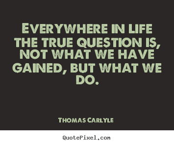 Create custom picture quotes about life - Everywhere in life the true question is, not what we have gained,..