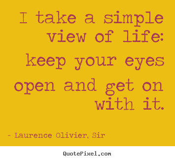Create your own picture quotes about life - I take a simple view of life: keep your eyes open and..