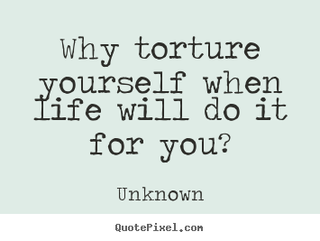 Why torture yourself when life will do it for you? Unknown good life quotes