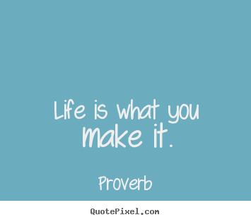 Proverb picture quote - Life is what you make it. - Life quote