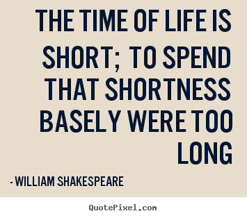 Design custom picture quotes about life - The time of life is short; to spend that shortness basely were..