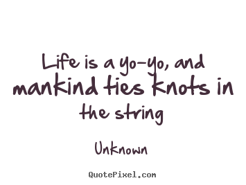 Make pictures sayings about life - Life is a yo-yo, and mankind ties knots in the string