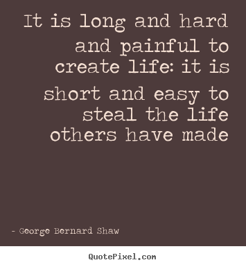 George Bernard Shaw picture quotes - It is long and hard and painful to create life: it is short.. - Life quotes