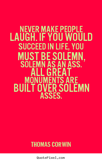 Thomas Corwin pictures sayings - Never make people laugh. if you would succeed in life, you must.. - Life quotes