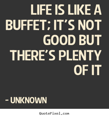 Life is like a buffet; it's not good but there's plenty of it Unknown greatest life quote