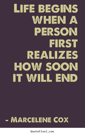 Life quotes - Life begins when a person first realizes how soon it will..