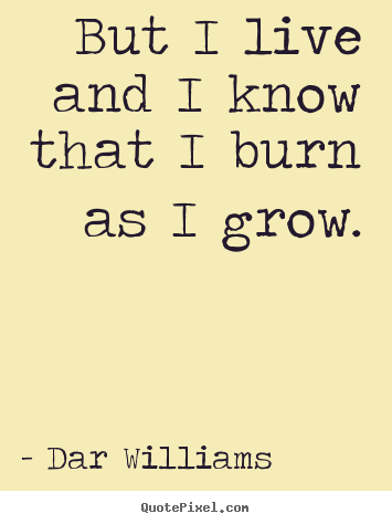 Design picture quotes about life - But i live and i know that i burn as i grow.