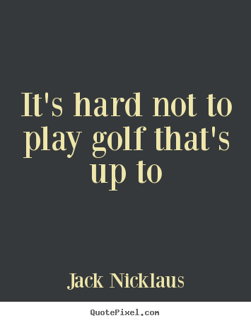 Create graphic picture sayings about life - It's hard not to play golf that's up to
