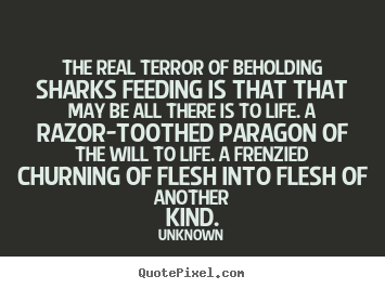 Customize picture quotes about life - The real terror of beholding sharks feeding is that that may be..