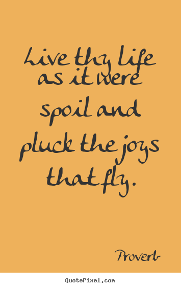 Proverb pictures sayings - Live thy life as it were spoil and pluck the joys.. - Life quote