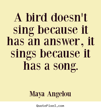 A bird doesn't sing because it has an answer,.. Maya Angelou famous life quote