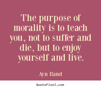 Quote about life - The purpose of morality is to teach you, not to suffer and die, but..