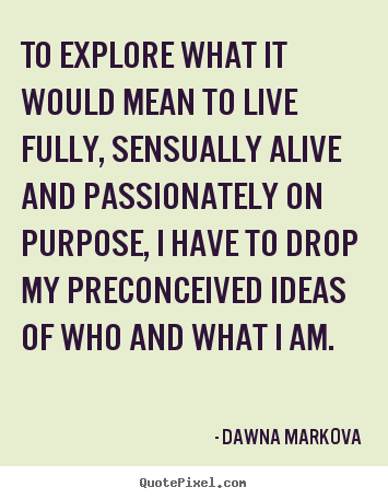 Dawna Markova picture quote - To explore what it would mean to live fully, sensually alive.. - Life quotes