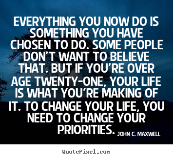 Everything you now do is something you have.. John C. Maxwell  life quote