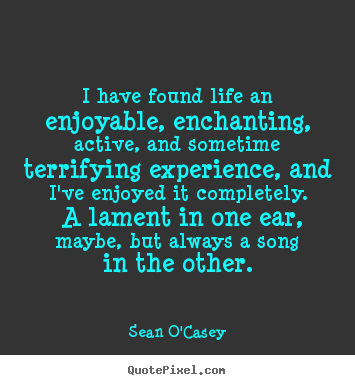 Quotes about life - I have found life an enjoyable, enchanting,..