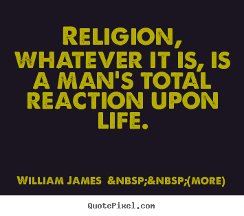 Life quotes - Religion, whatever it is, is a man's total reaction upon life.