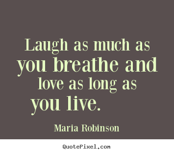 Quotes about life - Laugh as much as you breathe and love as long as you..