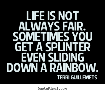 Sayings about life - Life is not always fair. sometimes you get a splinter even..