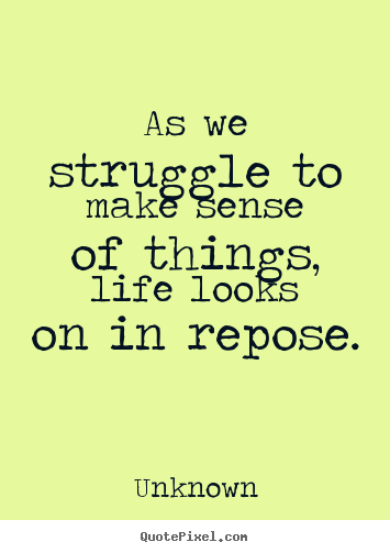Quote about life - As we struggle to make sense of things, life looks..