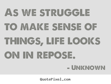 Life quotes - As we struggle to make sense of things,..