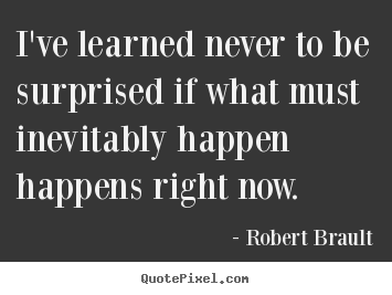 Life quote - I've learned never to be surprised if what must..