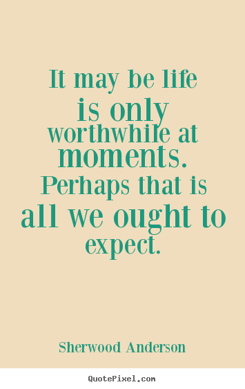 Life sayings - It may be life is only worthwhile at moments.  perhaps that is all we..