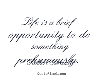 Life is a brief opportunity to do something prehumously. Robert Brault famous life sayings