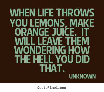 Life quotes - When life throws you lemons, make orange juice.  it will leave them..