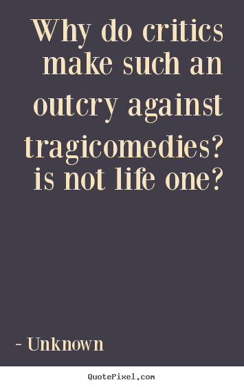 Life quotes - Why do critics make such an outcry against tragicomedies?..
