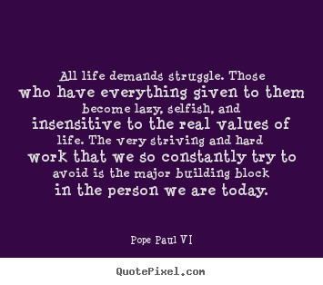 All life demands struggle. those who have everything given to them become.. Pope Paul VI good life quotes