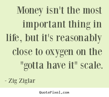 Design custom picture quote about life - Money isn't the most important thing in life, but it's..