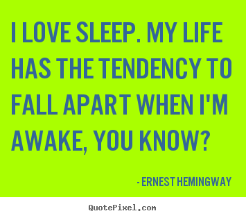 I love sleep. my life has the tendency to fall apart when i'm.. Ernest Hemingway famous life quotes