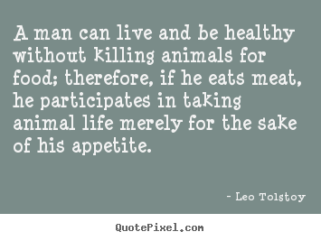 Life quotes - A man can live and be healthy without killing animals for food; therefore,..